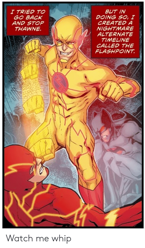nightmare: BUT IN  DOING SO, I  CREATED A  NIGHTMARE  ALTERNATE  TIMELINE  CALLED THE  FLASHPOINT  I TRIED TO  GO BACK  AND STOP  THAWNE Watch me whip