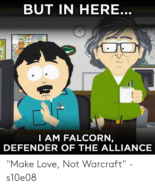 """Dank, Love, and Warcraft: BUT IN HERE  Arvods  I AM FALCORN  DEFENDER OF THE ALLIANCE """"Make Love, Not Warcraft"""" - s10e08"""