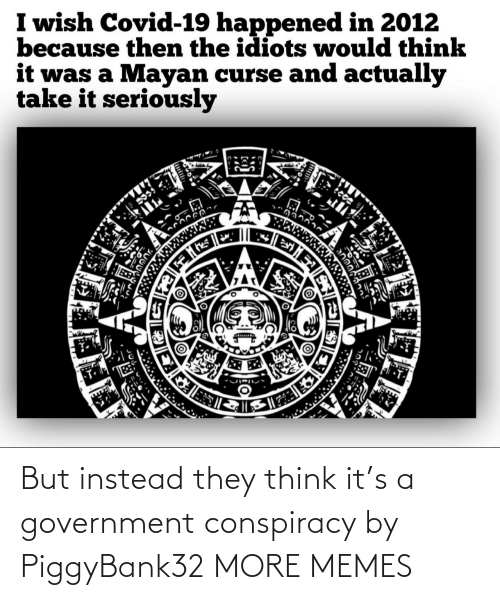 Think It: But instead they think it's a government conspiracy by PiggyBank32 MORE MEMES