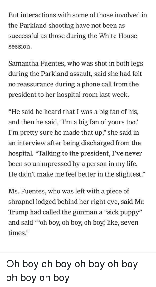 """Life, Phone, and Politics: But interactions with some of those involved in  the Parkland shooting have not been as  successful as those during the White House  session  Samantha Fuentes, who was shot in both legs  during the Parkland assault, said she had felt  no reassurance during a phone call from the  president to her hospital room last week.  """"He said he heard that I was a big fan of his,  and then he said, 'I'm a big fan of yours too.  I'm pretty sure he made that up,"""" she said in  an interview after being discharged from the  hospital. """"Talking to the president, I've never  been so unimpressed by a person in my life.  He didn't make me feel better in the slightest.""""  Ms. Fuentes, who was left with a piece of  shrapnel lodged behind her right eye, said Mr.  Trump had called the gunman a """"sick puppy""""  and said """"""""oh boy, oh boy, oh boy; like, seven  times."""""""