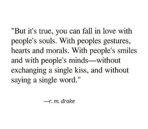 "Drake, Fall, and Love: ""But it's true, you can fall in love with  people's souls. With peoples gestures,  hearts and morals. With people's smiles  and with people's minds-without  exchanging a single kiss, and without  saying a single word.""  -r. m. drake"