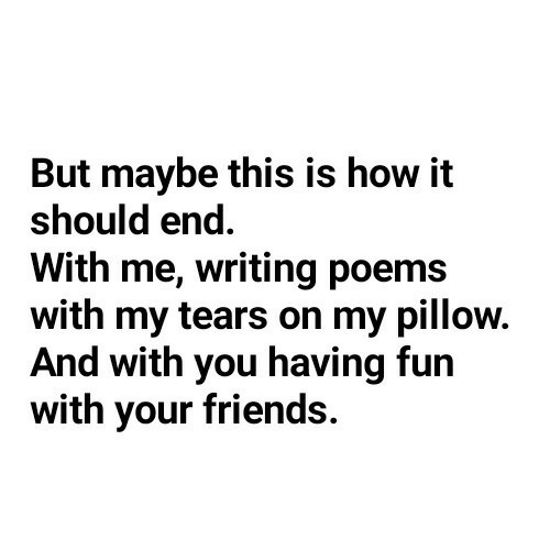 Friends, My Pillow, and Poems: But maybe this is how it  should end  With me, writing poems  with my tears on my pillow.  And with you having fun  with your friends.