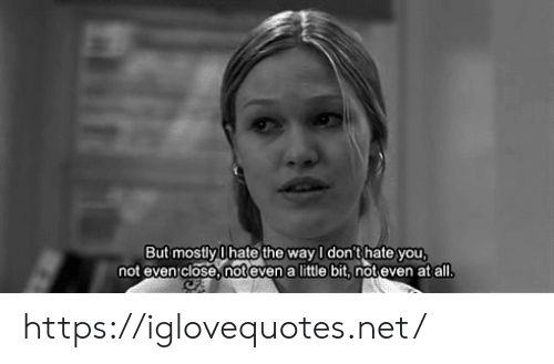 Hate You: But mostly Ihate the way I don't hate you  not evenclose,not even a little bit, not even at all. https://iglovequotes.net/