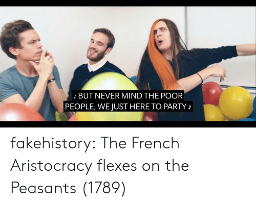 Party, Tumblr, and Blog: BUT NEVER MIND THE POOR  PEOPLE, WE JUST HERE TO PARTY fakehistory:  The French Aristocracy flexes on the Peasants (1789)