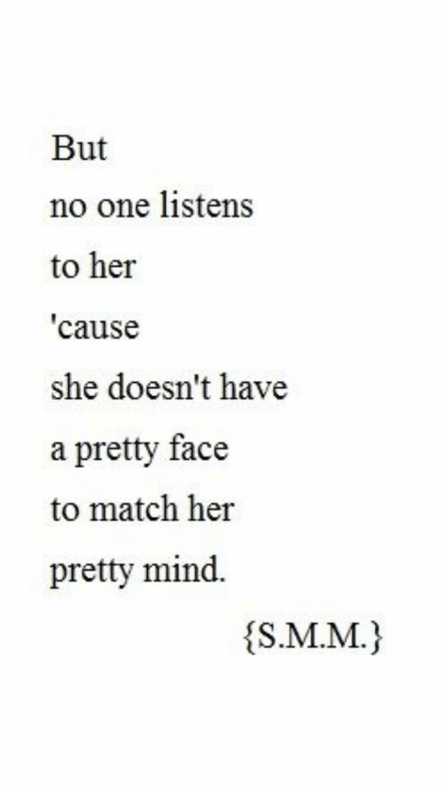 m&m: But  no one listens  to her  cause  she doesn't have  a pretty face  to match her  pretty mind.  s.M.M.)