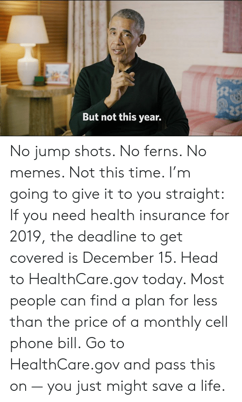 Dank, Head, and Life: But not this year. No jump shots. No ferns. No memes. Not this time. I'm going to give it to you straight:    If you need health insurance for 2019, the deadline to get covered is December 15. Head to HealthCare.gov today. Most people can find a plan for less than the price of a monthly cell phone bill.    Go to HealthCare.gov and pass this on — you just might save a life.
