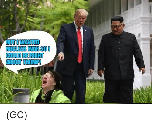 Memes, Trump, and 🤖: BUT O WANTED  NUCLEAR WAR SOD  COULD BE RIGHT  ABOUT TRUMP! (GC)