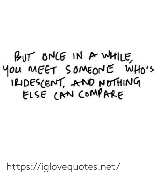 Net, Once, and Compare: BUT ONCE IN Ar wHILE  Mou MEET SOMEONE WHo's  IDESCENT, AND NOTHING  ELSE CRN COMPARE https://iglovequotes.net/