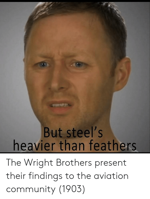 Community, Aviation, and Brothers: But steel's  heavier than feathers The Wright Brothers present their findings to the aviation community (1903)