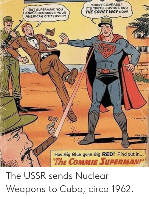 Nuclear Weapons: BUT SUPERMAN! You  CAN'T RENOUNCE YOUR  AMERICAN CITIZENSHIP!  SORRY COMRADE  ITS TRUTH, JUSTICE AND  THE SOVIET WAY NOW!  CALLEN  Has Big Blue gone Big RED? Find out in...  The COMMIE SUPERMAN The USSR sends Nuclear Weapons to Cuba, circa 1962.