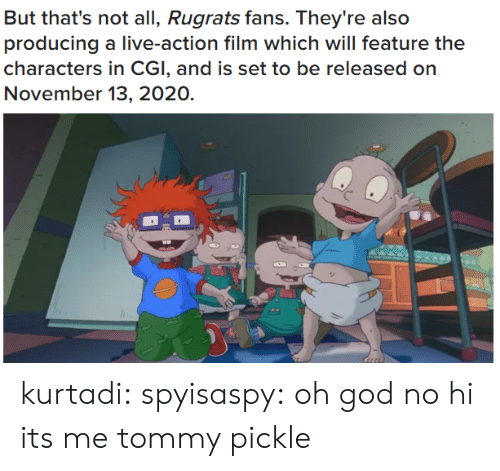 Gif, God, and Rugrats: But that's not all, Rugrats fans. They're also  producing a live-action film which will feature the  characters in CGI, and is set to be released on  November 13, 2020. kurtadi:  spyisaspy: oh god no hi its me tommy pickle
