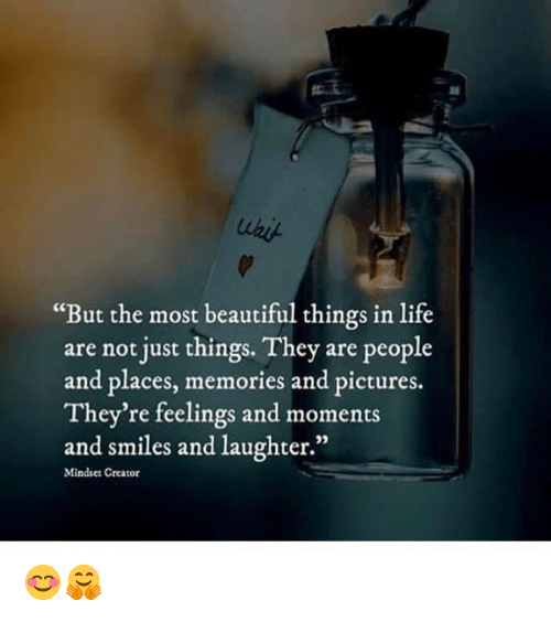 """Beautiful, Life, and Memes: """"But the most beautiful things in life  are not just things. They are people  and places, memories and pictures.  They're feelings and moments  and smiles and laughter.""""  35  Mindset Creator 😊🤗"""