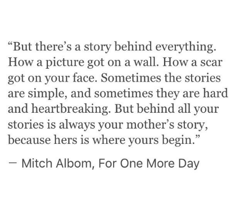 "mitch albom: ""But there's a story behind everything.  How a picture got on a wall. How a scar  got on your face. Sometimes the stories  are simple, and sometimes they are hard  and heartbreaking. But behind all your  stories is always your mother's story,  because hers is where yours begin.""  - Mitch Albom, For One More Day"