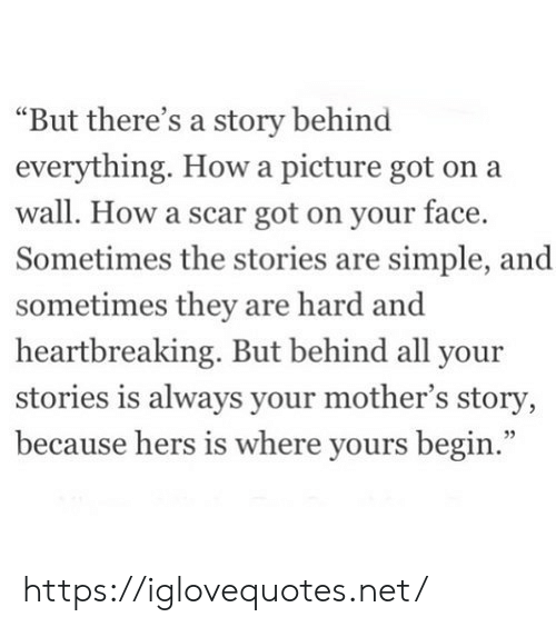 "Mothers, A Picture, and How: ""But there's a story behind  everything. How a picture got on a  wall. How a scar got on your face  Sometimes the stories are simple, and  sometimes they are hard and  heartbreaking. But behind all your  stories is always your mother's story,  because hers is where yours begin.""  3 https://iglovequotes.net/"