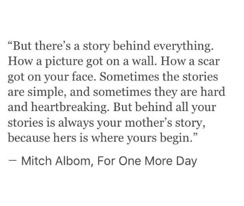"mitch: ""But there's a story behind everything.  How a picture got on a wall. How a scar  got on your face. Sometimes the stories  are simple, and sometimes they are hard  and heartbreaking. But behind all your  stories is always your mother's story,  because hers is where yours begin.""  - Mitch Albom, For One More Day"