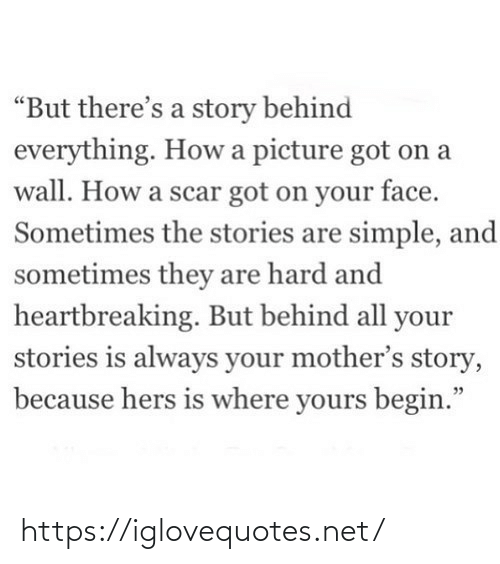 "A Wall: ""But there's a story behind  everything. How a picture got on a  wall. How a scar got on your face.  Sometimes the stories are simple, and  sometimes they are hard and  heartbreaking. But behind all your  stories is always your mother's story,  because hers is where yours begin."" https://iglovequotes.net/"
