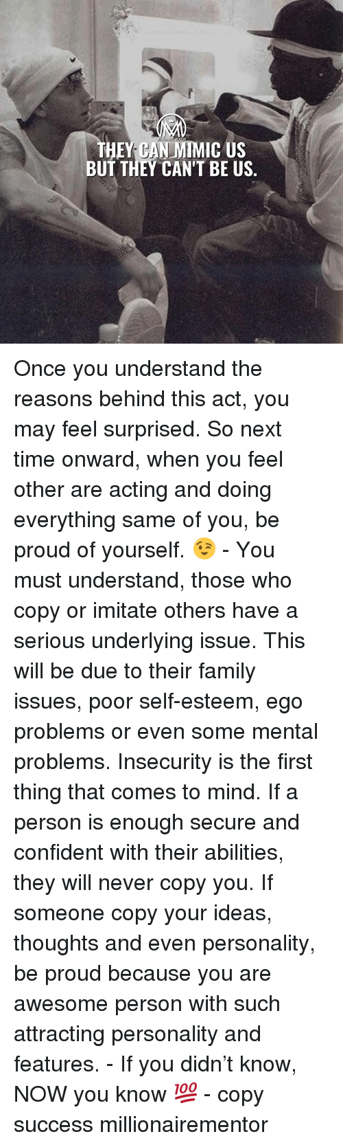Family, Memes, and Time: BUT THEY CAN'T BE US Once you understand the reasons behind this act, you may feel surprised. So next time onward, when you feel other are acting and doing everything same of you, be proud of yourself. 😉 - You must understand, those who copy or imitate others have a serious underlying issue. This will be due to their family issues, poor self-esteem, ego problems or even some mental problems. Insecurity is the first thing that comes to mind. If a person is enough secure and confident with their abilities, they will never copy you. If someone copy your ideas, thoughts and even personality, be proud because you are awesome person with such attracting personality and features. - If you didn't know, NOW you know 💯 - copy success millionairementor