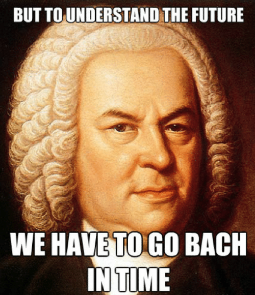 in time: BUT TO UNDERSTAND THE FUTURE  WE HAVE TO GO BACH  IN TIME