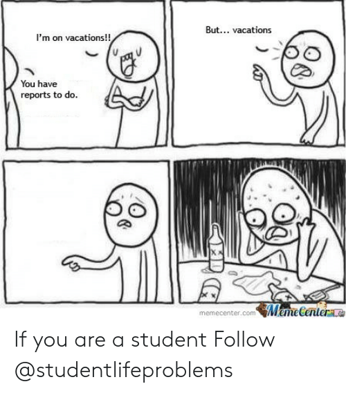 Tumblr, Http, and Com: But... vacations  I'm on vacations!!  You have  reports to do.  memecenter.comweme  Centerae If you are a student Follow @studentlifeproblems