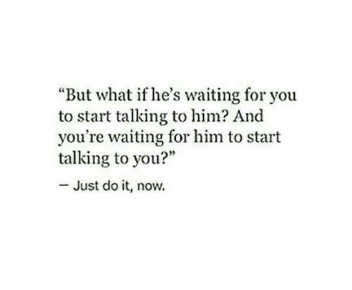 """waiting for you: """"But what if he's waiting for you  to start talking to him? And  you're waiting for him to start  talking to you?""""  - Just do it, now."""