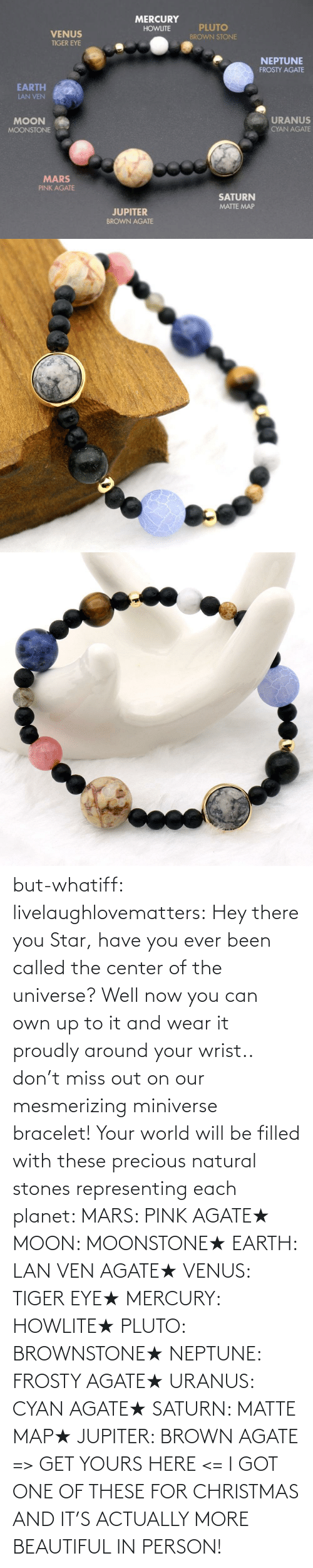 Actually: but-whatiff:  livelaughlovematters:  Hey there you Star, have you ever been called the center of the universe? Well now you can own up to it and wear it proudly around your wrist.. don't miss out on our mesmerizing miniverse bracelet! Your world will be filled with these precious natural stones representing each planet:  MARS: PINK AGATE★ MOON: MOONSTONE★ EARTH: LAN VEN AGATE★ VENUS: TIGER EYE★ MERCURY: HOWLITE★ PLUTO: BROWNSTONE★ NEPTUNE: FROSTY AGATE★ URANUS: CYAN AGATE★ SATURN: MATTE MAP★ JUPITER: BROWN AGATE => GET YOURS HERE <=  I GOT ONE OF THESE FOR CHRISTMAS AND IT'S ACTUALLY MORE BEAUTIFUL IN PERSON!