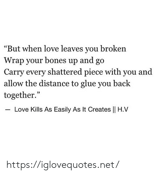 "Bones, Love, and Back: ""But when love leaves you broken  Wrap your bones up and go  Carry every shattered piece with you and  allow the distance to glue you back  together.""  35  Love Kills As Easily As It Creates 
