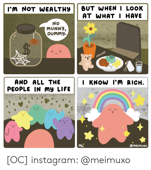 Instagram, Life, and All The: BUT WHENI LOOK  AT WHAT I HAVE  I'm NOT WEA LTHY  No  MUNNY,  DUMMY.  AND ALL THE  PEOPLE IN my LIFE  I KNOW I'M RICH.  @meimuxo [OC] instagram: @meimuxo