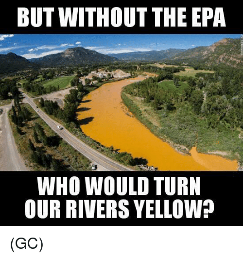 epa: BUT WITHOUT THE EPA  WHO WOULD TURN  OUR RIVERS YELLOW? (GC)