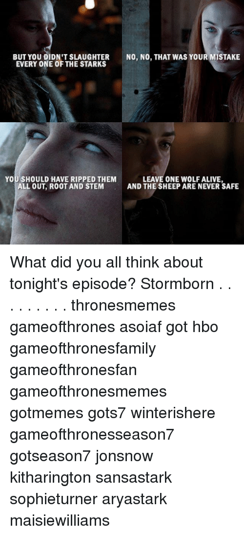 Alive, Hbo, and Memes: BUT YOU DIDN'T SLAUGHTER  EVERY ONE OF THE STARKS  NO, NO, THAT WAS YOUR MISTAKE  YOU SHOULD HAVE RIPPED THEM  ALL OUT, ROOT AND STEM  LEAVE ONE WOLF ALIVE  AND THE SHEEP ARE NEVER SAFE What did you all think about tonight's episode? Stormborn . . . . . . . . . thronesmemes gameofthrones asoiaf got hbo gameofthronesfamily gameofthronesfan gameofthronesmemes gotmemes gots7 winterishere gameofthronesseason7 gotseason7 jonsnow kitharington sansastark sophieturner aryastark maisiewilliams