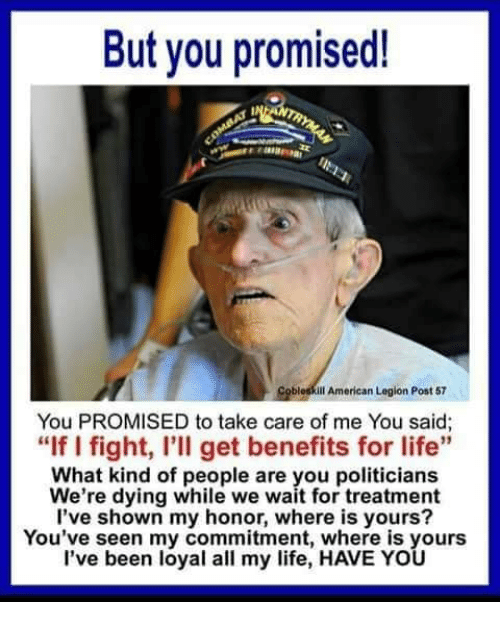 "Life, American, and Politicians: But you promised!  Cobleskill American Legion Post 57  You PROMISED to take care of me You said;  ""If I fight, I'll get benefits for life  What kind of people are you politicians  We're dying while we wait for treatment  l've shown my honor, where is yours?  You've seen my commitment, where is yours  l've been loyal all my life, HAVE YOU"