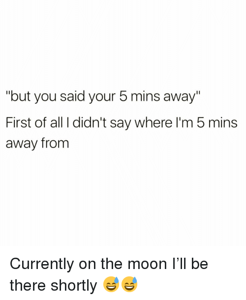 "Funny, Moon, and The Moon: ""but you said your 5 mins away""  First of all I didn't say where l'm 5 mins  away from Currently on the moon I'll be there shortly 😅😅"