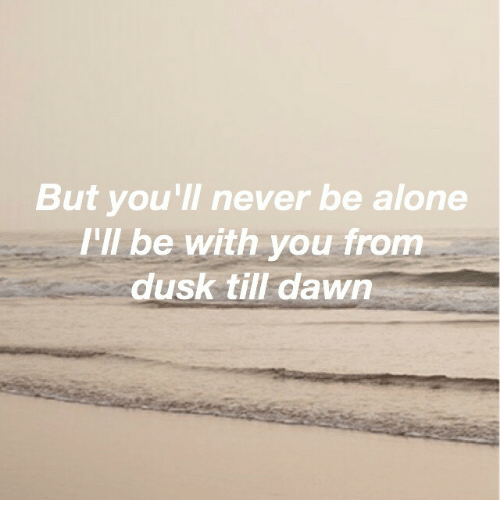 Being Alone, Dawn, and From Dusk Till Dawn: But you'll never be alone  I'll be with you from  dusk till dawn