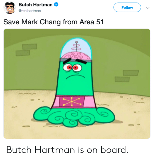 Board, Area 51, and Butch Hartman: Butch Hartman  Follow  @realhartman  Save Mark Chang from Area 51 Butch Hartman is on board.