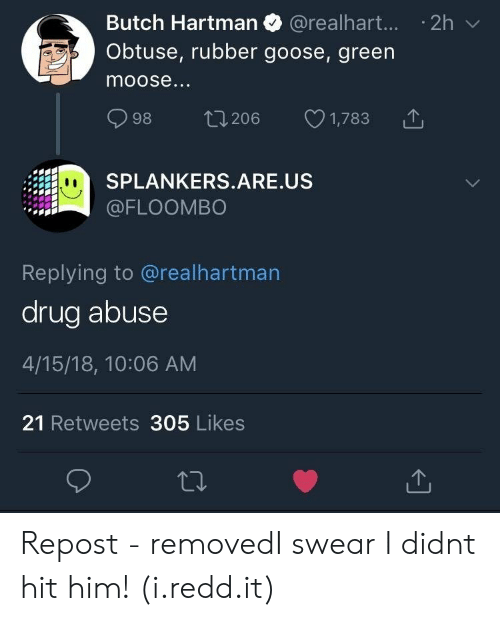 Drug, Moose, and Rubber: Butch Hartman @realhart...2h  Obtuse, rubber goose, green  moose.  998 206 1,783で  SPLANKERS.ARE.US  @FLOOMBO  Replying to @realhartman  drug abuse  4/15/18, 10:06 AM  21 Retweets 305 Likes Repost - removedI swear I didnt hit him! (i.redd.it)