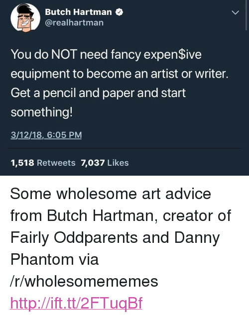 """Advice, Danny Phantom, and Fancy: Butch Hartman  @realhartman  You do NOT need fancy expenSive  equipment to become an artist or writer.  Get a pencil and paper and start  something!  3/12/18,6:05 PM  1,518 Retweets 7,037 Likes <p>Some wholesome art advice from Butch Hartman, creator of Fairly Oddparents and Danny Phantom via /r/wholesomememes <a href=""""http://ift.tt/2FTuqBf"""">http://ift.tt/2FTuqBf</a></p>"""