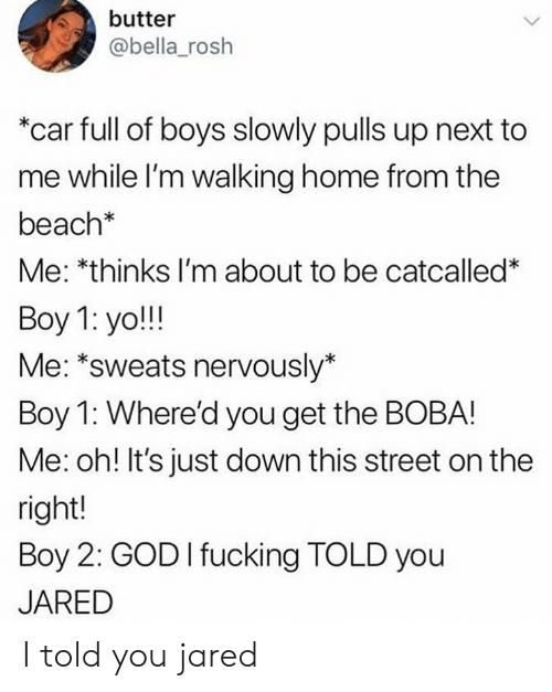 "Fucking, God, and Yo: butter  @bella_rosh  ""car full of boys slowly pulls up next to  me while l'm walking home from the  beach*  Me: *thinks I'm about to be catcalled*  Boy 1: yo!!!  Me: *sweats nervously*  Boy 1: Where'd you get the BOBA!  Me: oh! It's just down this street on the  right!  Boy 2: GOD I fucking TOLD you  JARED I told you jared"