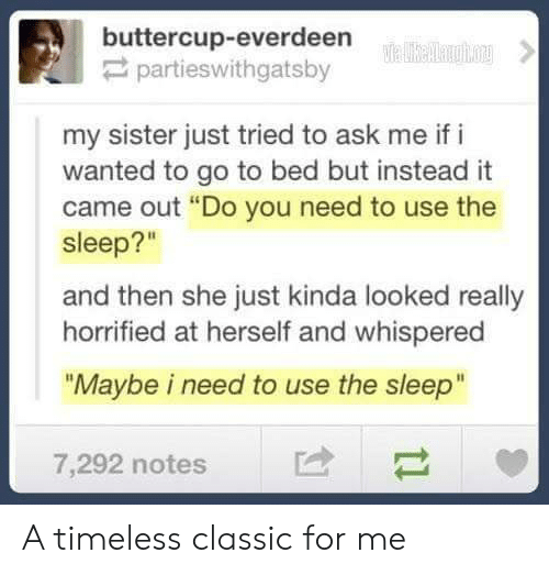 """Sleep, Ask, and Wanted: buttercup-everdeen  partieswithgatsby  my sister just tried to ask me if i  wanted to go to bed but instead it  came out """"Do you need to use the  sleep?""""  and then she just kinda looked really  horrified at herself and whispered  """"Maybe i need to use the sleep""""  7,292 notes A timeless classic for me"""