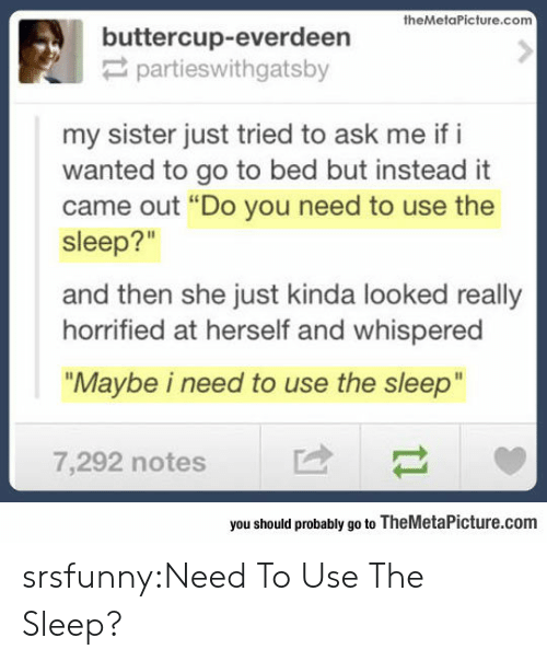 """Tumblr, Blog, and Http: buttercup-everdeerieture.com  partieswithgatsby  my sister just tried to ask me if i  wanted to go to bed but instead it  came out """"Do you need to use the  sleep?""""  and then she just kinda looked really  horrified at herself and whispered  """"Maybe i need to use the sleep""""  7,292 notes  you should probably go to TheMetaPicture.com srsfunny:Need To Use The Sleep?"""