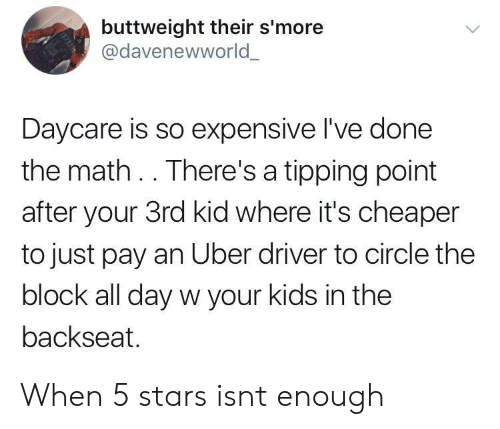 Uber, Kids, and Math: buttweight their s'more  @davenewworld  Daycare is so expensive I've done  the math .. There's a tipping point  after your 3rd kid where it's cheaper  to just pay an Uber driver to circle the  block all day w your kids in the  backseat. When 5 stars isnt enough