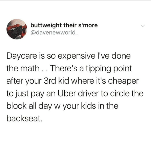 Uber, Kids, and Math: buttweight their s'more  @davenewworld  Daycare is so expensive l've done  the math. . There's a tipping point  after your 3rd kid where it's cheaper  to just pay an Uber driver to circle the  block all day w your kids in the  backseat.