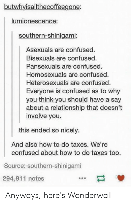 Confused, Tumblr, and Wonderwall: butwhyisallthecoffeegone:  lumionescence:  Southern-shinigami:  Asexuals are confused.  Bisexuals are confused.  Pansexuals are confused  Homosexuals are confused  Heterosexuals are confused.  Everyone is confused as to why  you think you should have a say  about a relationship that doesn't  involve you.  this ended so nicely.  And also how to do taxes. We're  confused about how to do taxes too.  Source: southern-shinigami  294,911 notes Anyways, here's Wonderwall