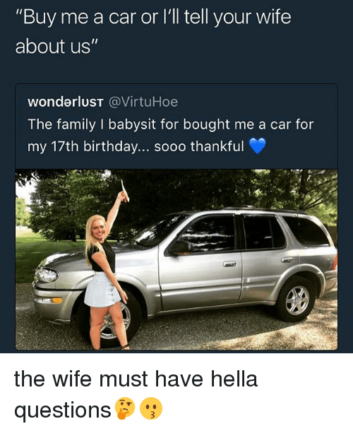 "Birthday, Family, and Memes: ""Buy me a car or I'll tell your wife  about us""  wonderluST @VirtuHoe  The family I babysit for bought me a car for  my 17th birthday... sooo thankful the wife must have hella questions🤔😗"