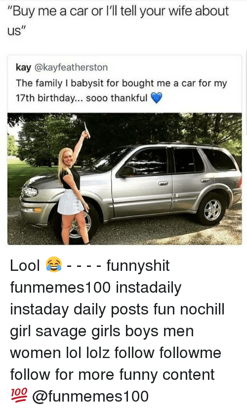 """Lool: """"Buy me a car or l'll tell your wife about  Us  kay @kayfeatherston  The family I babysit for bought me a car for my  17th birthday... sooo thankful Lool 😂 - - - - funnyshit funmemes100 instadaily instaday daily posts fun nochill girl savage girls boys men women lol lolz follow followme follow for more funny content 💯 @funmemes100"""