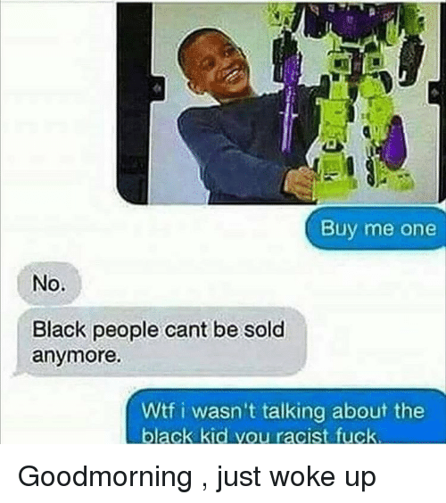 Wtf, Black, and Fuck: Buy me one  Black people cant be sold  anymore.  Wtf i wasn't talking about the  black kid you racist fuck Goodmorning , just woke up