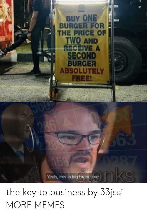 Dank, Memes, and Target: BUY ONE  BURGER FOR  THE PRICE OF  TWO AND  RECEIVE A  SECOND  BURGER  ABSOLUTELY  FREE!  68  363  0287  nks  2862  2.388  156  Yeah, this is big brain the key to business by 33jssi MORE MEMES