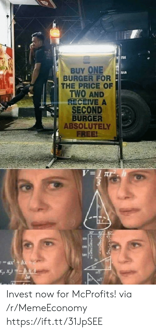 Free, Invest, and Burger: BUY ONE  BURGER FOR  THE PRICE OF  TWO AND  RECEIVE A  SECOND  BURGER  ABSOLUTELY  FREE!  V=1 Tr  sin  tan Invest now for McProfits! via /r/MemeEconomy https://ift.tt/31JpSEE