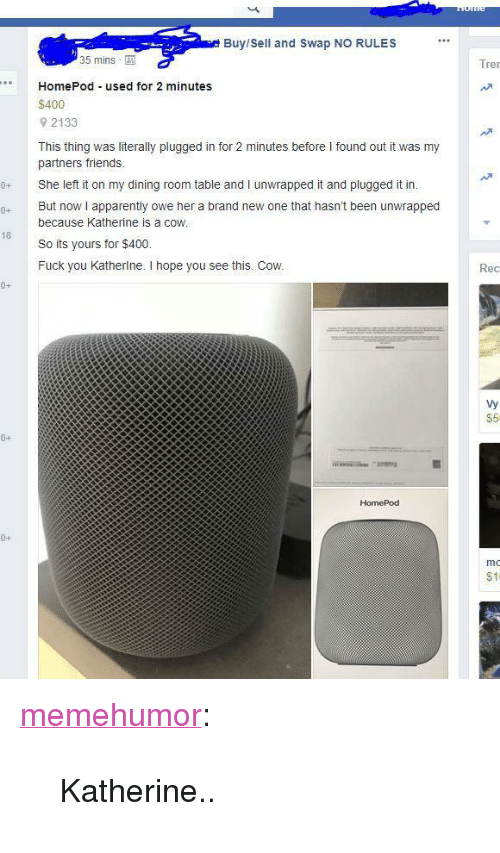 "Apparently, Friends, and Fuck You: Buy/Sell and Swap NO RULES  35 mins  Tre  HomePod used for 2 minutes  $400  9 2133  This thing was literally plugged in for 2 minutes before I found out it was my  partners friends.  She left it on my dining room table and I unwrapped it and plugged it in.  0 But now i apparently owe her a brand new one that hasn't been unwrapped  because Katherine is a coW  So its yours for $400.  Fuck you Katherlne. I hope you see this. Cow.  18  Rec  0+  Vy  $5  0+  HomePod  0+  mo  $11 <p><a href=""http://memehumor.net/post/171958354993/katherine"" class=""tumblr_blog"">memehumor</a>:</p>  <blockquote><p>Katherine..</p></blockquote>"