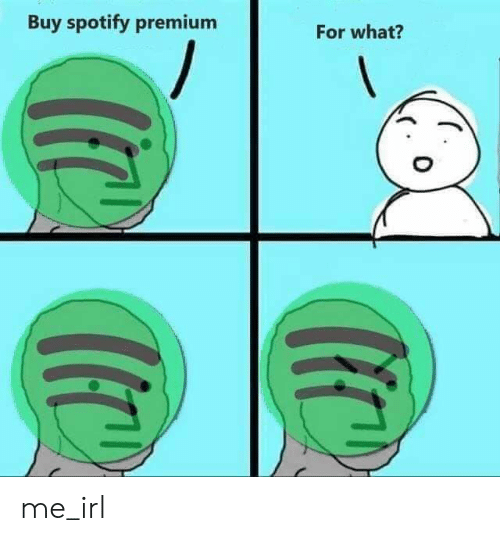 Buy Spotify Premium for What? Me_irl | Spotify Meme on