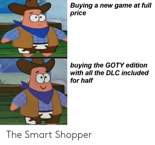 Game, All The, and Smart: Buying a new game at full  price  buying the GOTY edition  with all the DLC included  for half The Smart Shopper