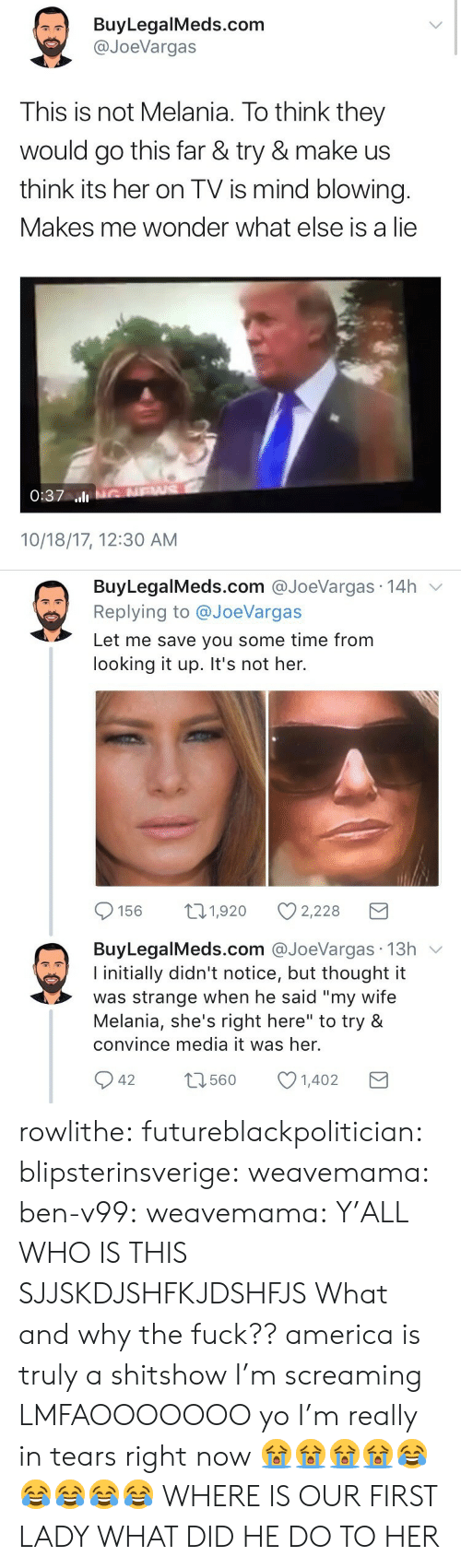 """Shes Right: BuyLegalMeds.com  @JoeVargas  This is not Melania. To think they  would go this far & try & make us  think its her on TV is mind blowing.  Makes me wonder what else is a lie  0:37 ll  10/18/17, 12:30 AM   BuyLegalMeds.com @JoeVargas 14h v  Replying to @JoeVargas  Let me save you some time from  looking it up. It's not her.  156 t1,920 2,228  BuyLegalMeds.com @JoeVargas 13h v  I initially didn't notice, but thought it  was strange when he said """"my wife  Melania, she's right here"""" to try &  convince media it was her.  42 1601402  t3560 rowlithe: futureblackpolitician:  blipsterinsverige:  weavemama:   ben-v99:   weavemama:  Y'ALL WHO IS THIS SJJSKDJSHFKJDSHFJS  What and why the fuck??   america is truly a shitshow I'm screaming      LMFAOOOOOOO yo I'm really in tears right now 😭😭😭😭😂😂😂😂😂   WHERE IS OUR FIRST LADY WHAT DID HE DO TO HER"""